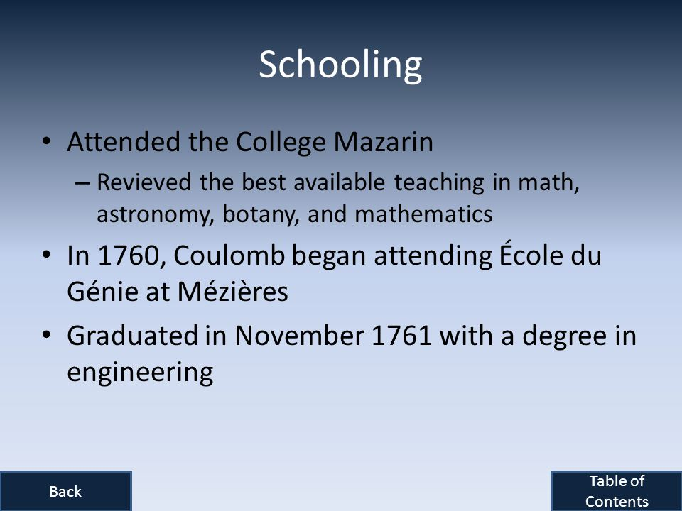 Schooling Attended the College Mazarin – Revieved the best available teaching in math, astronomy, botany, and mathematics In 1760, Coulomb began attending École du Génie at Mézières Graduated in November 1761 with a degree in engineering Back Table of Contents