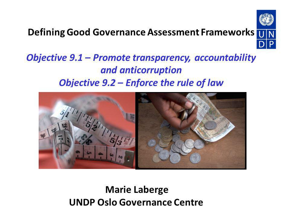 Defining Good Governance Assessment Frameworks Objective 9.1 – Promote transparency, accountability and anticorruption Objective 9.2 – Enforce the rul