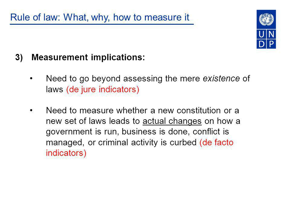 Rule of law: What, why, how to measure it 3)Measurement implications: Need to go beyond assessing the mere existence of laws (de jure indicators) Need