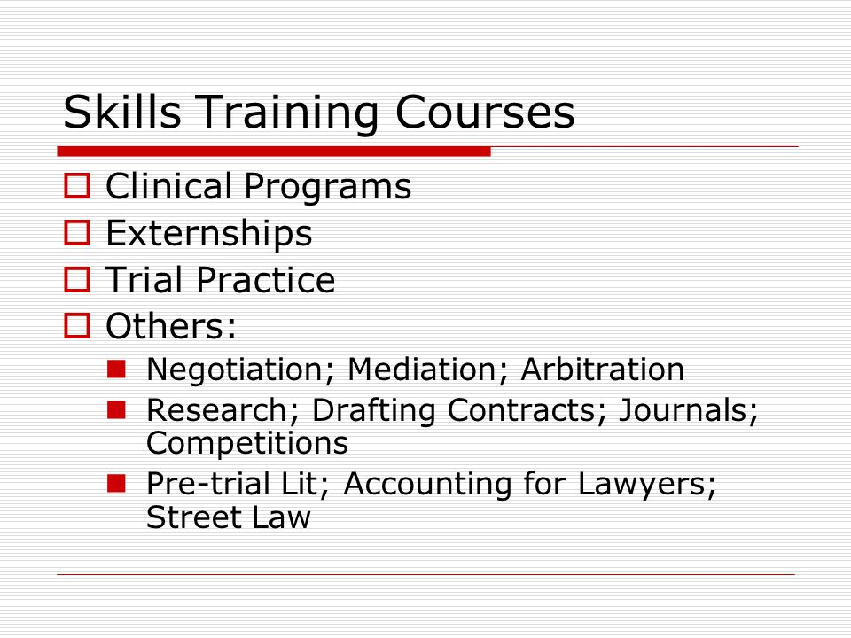 Skills Training Courses Clinical Programs Externships Trial Practice Others: Negotiation; Mediation; Arbitration Research; Drafting Contracts; Journals; Competitions Pre-trial Lit; Accounting for Lawyers; Street Law