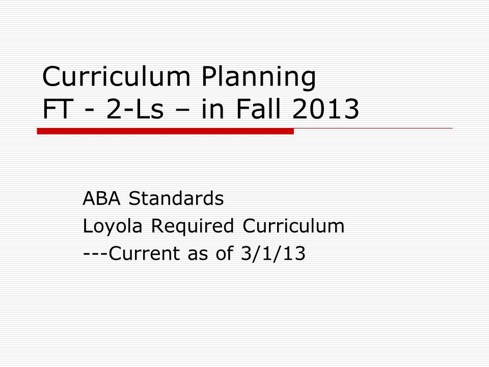 Curriculum Planning FT - 2-Ls – in Fall 2013 ABA Standards Loyola Required Curriculum ---Current as of 3/1/13