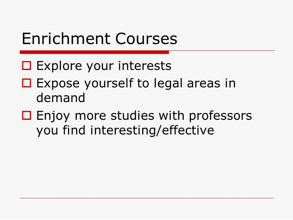 Enrichment Courses Explore your interests Expose yourself to legal areas in demand Enjoy more studies with professors you find interesting/effective