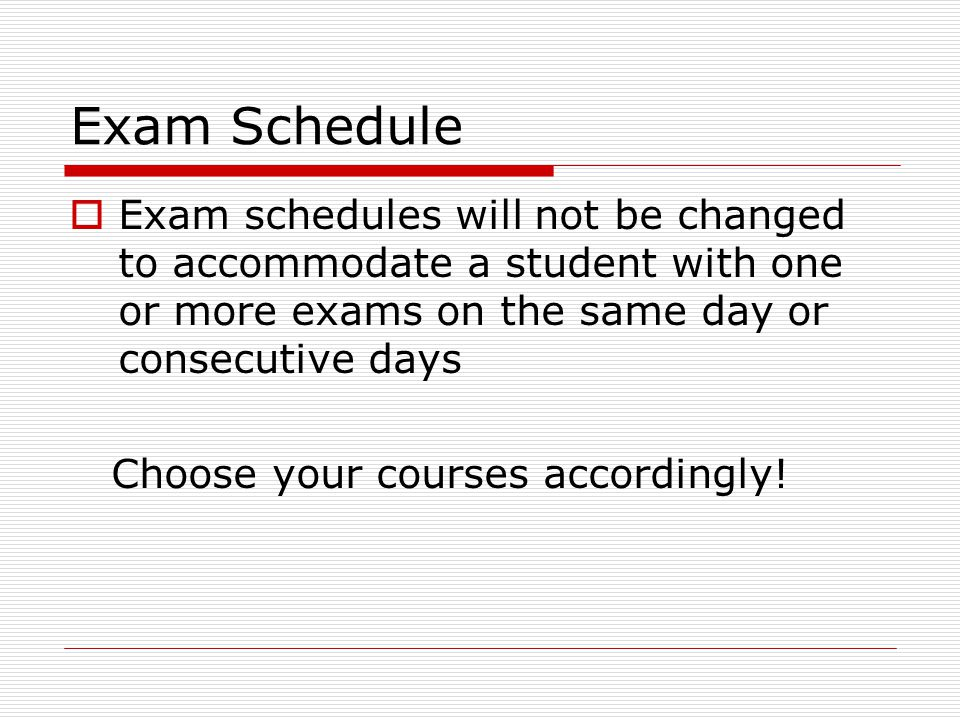 Exam Schedule Exam schedules will not be changed to accommodate a student with one or more exams on the same day or consecutive days Choose your courses accordingly!