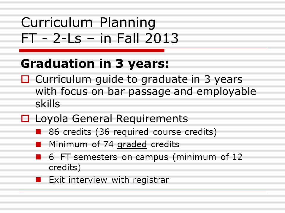 Curriculum Planning FT - 2-Ls – in Fall 2013 Graduation in 3 years: Curriculum guide to graduate in 3 years with focus on bar passage and employable skills Loyola General Requirements 86 credits (36 required course credits) Minimum of 74 graded credits 6 FT semesters on campus (minimum of 12 credits) Exit interview with registrar