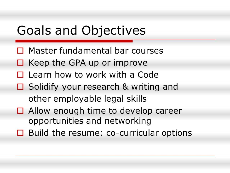 Goals and Objectives Master fundamental bar courses Keep the GPA up or improve Learn how to work with a Code Solidify your research & writing and other employable legal skills Allow enough time to develop career opportunities and networking Build the resume: co-curricular options