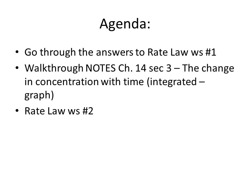 Agenda: Go through the answers to Rate Law ws #1 Walkthrough NOTES Ch. 14 sec 3 – The change in concentration with time (integrated – graph) Rate Law
