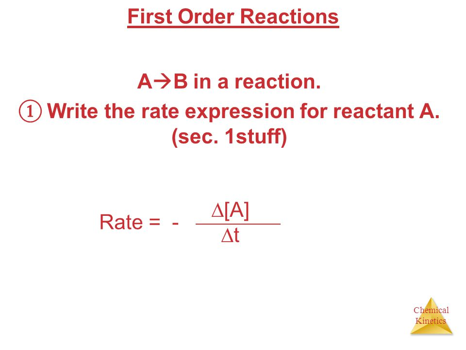 Chemical Kinetics First Order Reactions A B in a reaction. Write the rate expression for reactant A. (sec. 1stuff) Rate = - [A] t