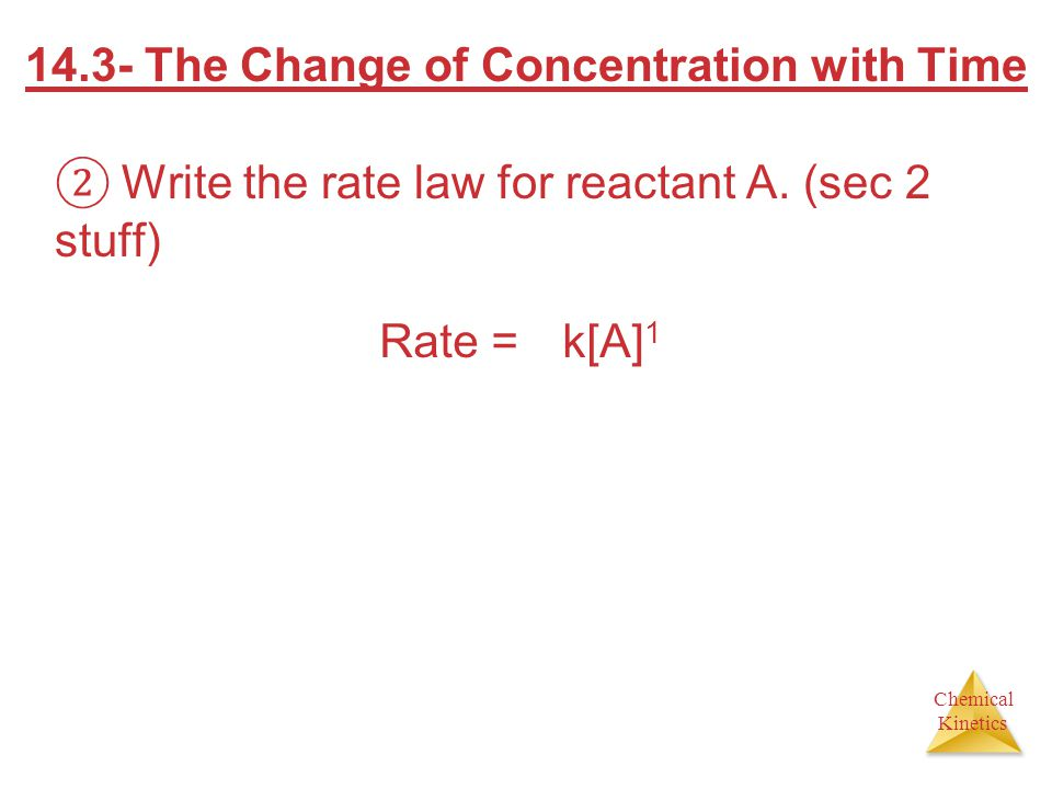 Chemical Kinetics 14.3- The Change of Concentration with Time Write the rate law for reactant A. (sec 2 stuff) Rate = k[A] 1