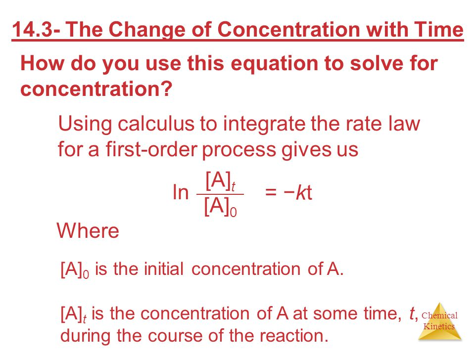 Chemical Kinetics 14.3- The Change of Concentration with Time How do you use this equation to solve for concentration? Using calculus to integrate the