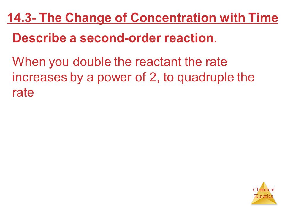 Chemical Kinetics 14.3- The Change of Concentration with Time Describe a second-order reaction. When you double the reactant the rate increases by a p