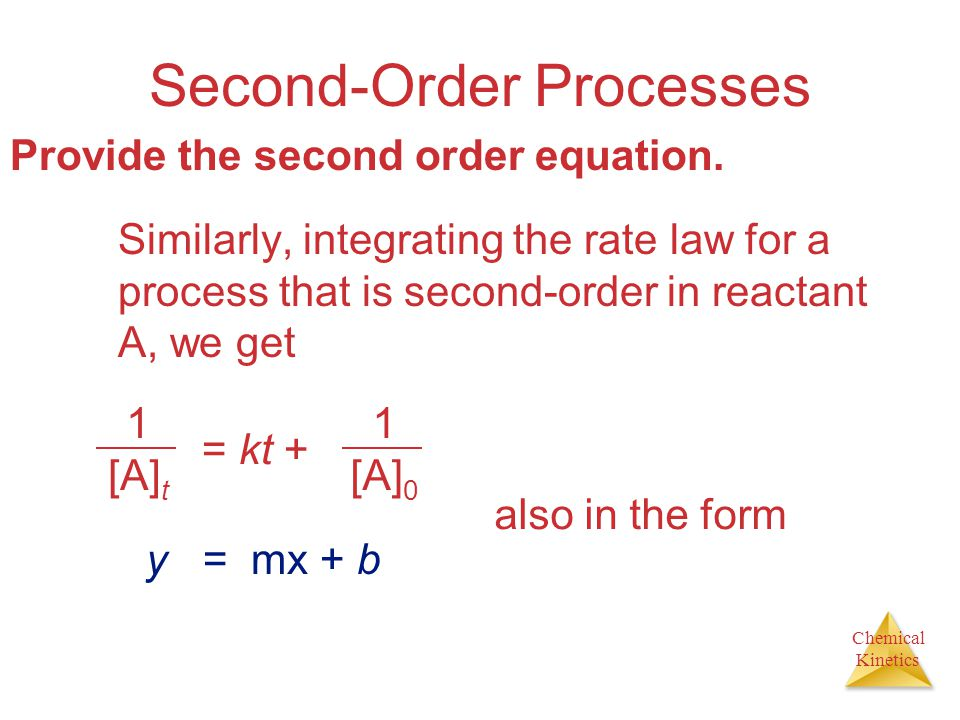 Chemical Kinetics Second-Order Processes Similarly, integrating the rate law for a process that is second-order in reactant A, we get 1 [A] t = kt + 1