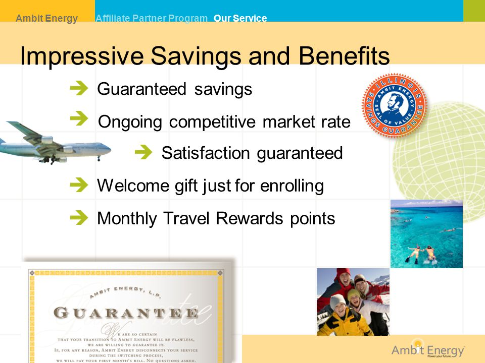 Impressive Savings and Benefits Ambit Energy Affiliate Partner Program Our Service Guaranteed savings Ongoing competitive market rate Welcome gift just for enrolling Monthly Travel Rewards points Satisfaction guaranteed