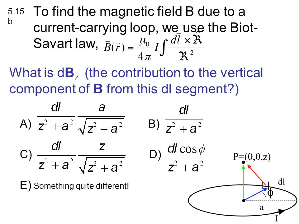 To find the magnetic field B due to a current-carrying loop, we use the Biot- Savart law, What is dB z (the contribution to the vertical component of B from this dl segment ) A) B) C) D) E) Something quite different.