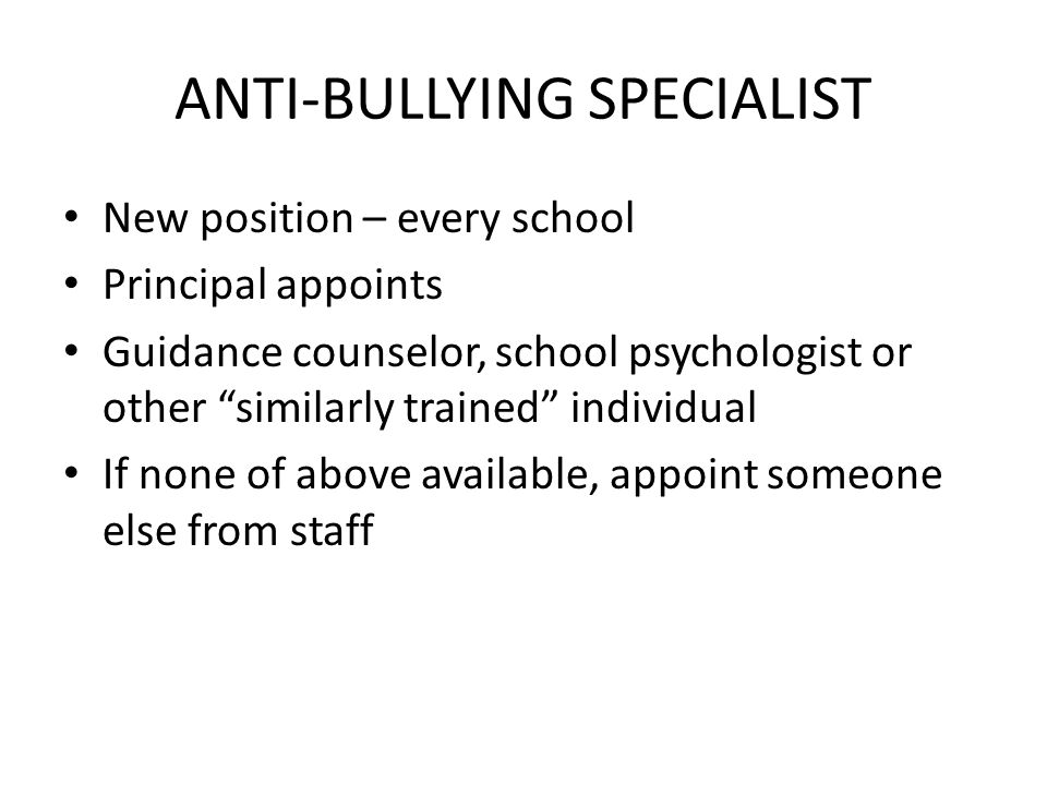 ANTI-BULLYING SPECIALIST New position – every school Principal appoints Guidance counselor, school psychologist or other similarly trained individual If none of above available, appoint someone else from staff