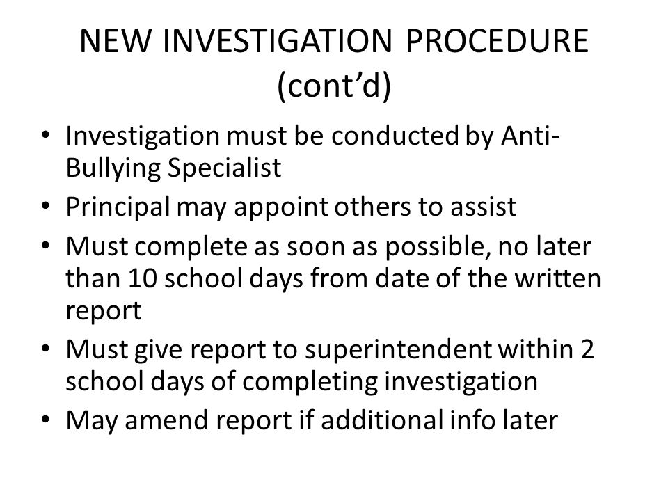 NEW INVESTIGATION PROCEDURE (contd) Investigation must be conducted by Anti- Bullying Specialist Principal may appoint others to assist Must complete as soon as possible, no later than 10 school days from date of the written report Must give report to superintendent within 2 school days of completing investigation May amend report if additional info later