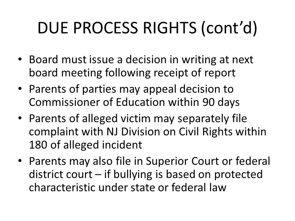 DUE PROCESS RIGHTS (contd) Board must issue a decision in writing at next board meeting following receipt of report Parents of parties may appeal decision to Commissioner of Education within 90 days Parents of alleged victim may separately file complaint with NJ Division on Civil Rights within 180 of alleged incident Parents may also file in Superior Court or federal district court – if bullying is based on protected characteristic under state or federal law