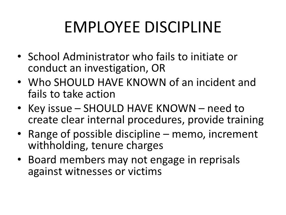 EMPLOYEE DISCIPLINE School Administrator who fails to initiate or conduct an investigation, OR Who SHOULD HAVE KNOWN of an incident and fails to take