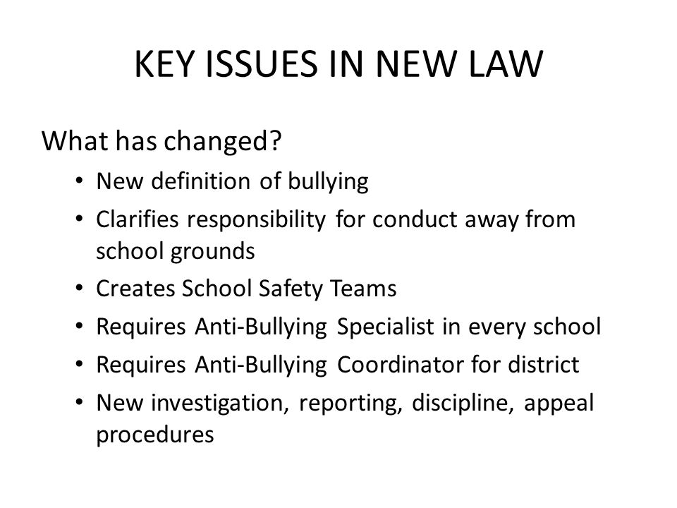 KEY ISSUES IN NEW LAW What has changed? New definition of bullying Clarifies responsibility for conduct away from school grounds Creates School Safety