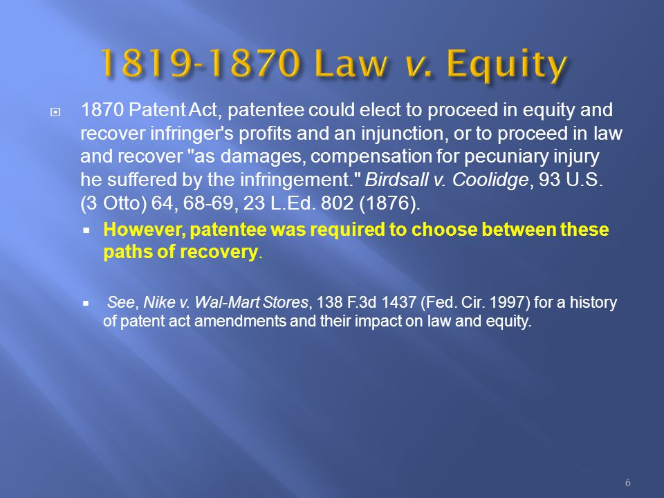 1870 Patent Act, patentee could elect to proceed in equity and recover infringer s profits and an injunction, or to proceed in law and recover as damages, compensation for pecuniary injury he suffered by the infringement. Birdsall v.