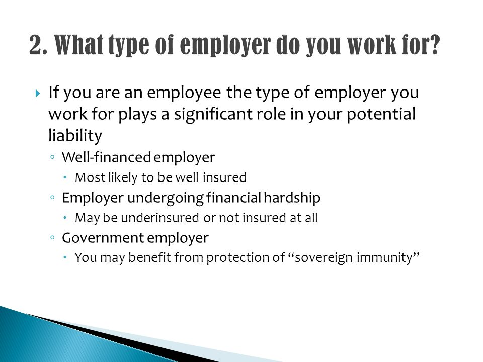 If you are an employee the type of employer you work for plays a significant role in your potential liability Well-financed employer Most likely to be well insured Employer undergoing financial hardship May be underinsured or not insured at all Government employer You may benefit from protection of sovereign immunity