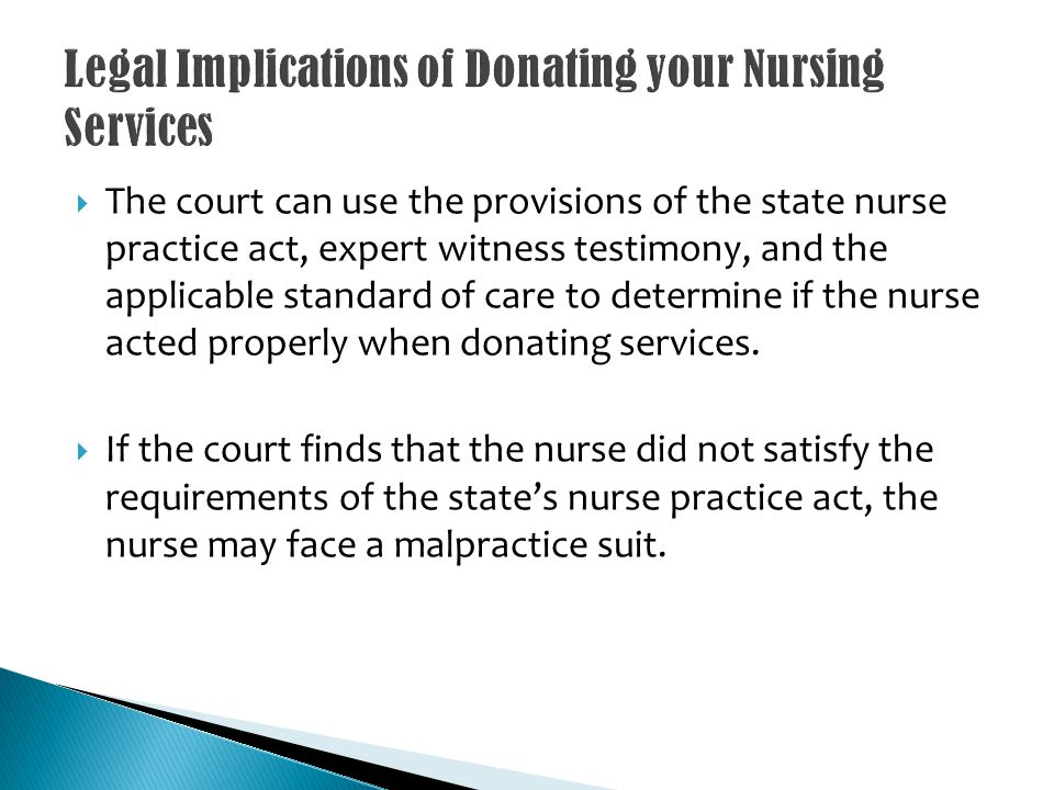 The court can use the provisions of the state nurse practice act, expert witness testimony, and the applicable standard of care to determine if the nurse acted properly when donating services.
