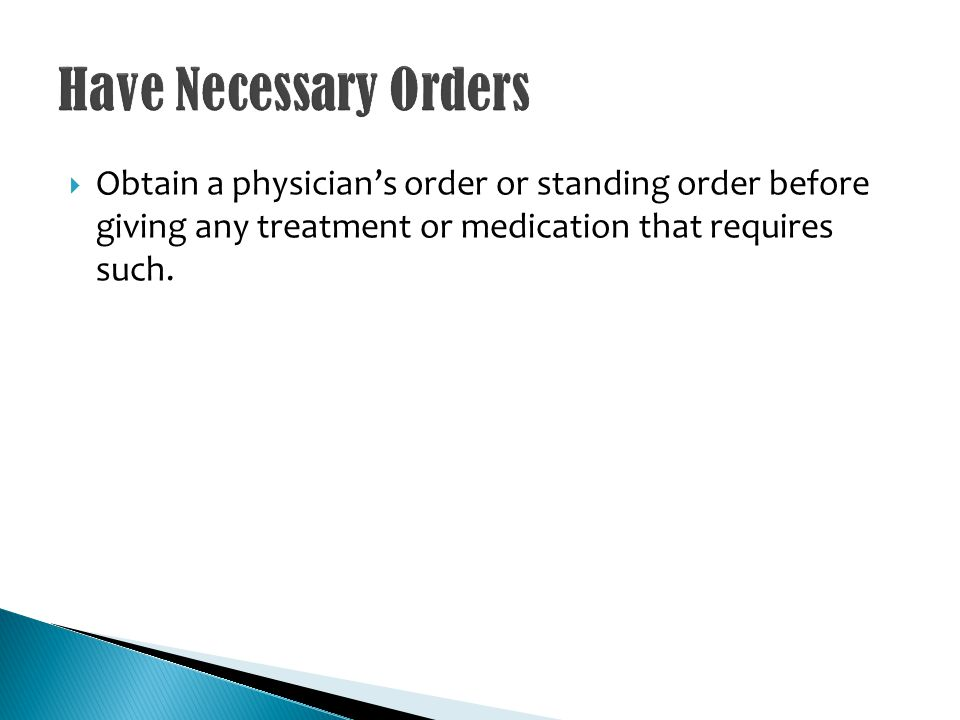 Obtain a physicians order or standing order before giving any treatment or medication that requires such.