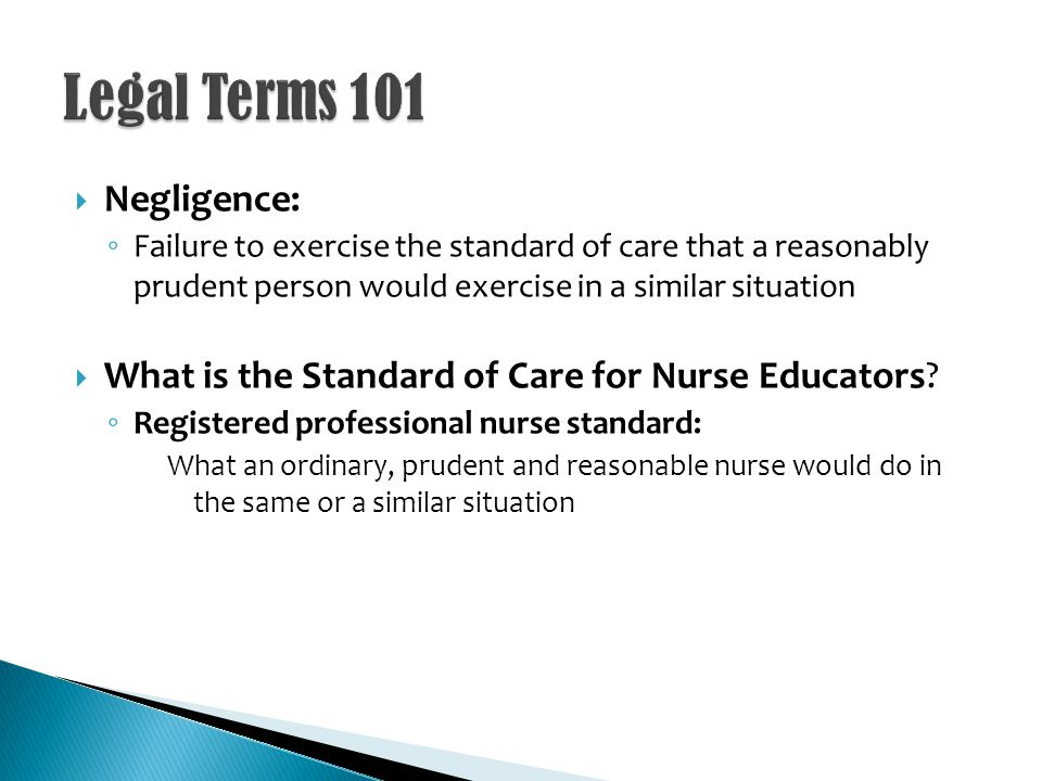 Negligence: Failure to exercise the standard of care that a reasonably prudent person would exercise in a similar situation What is the Standard of Care for Nurse Educators.