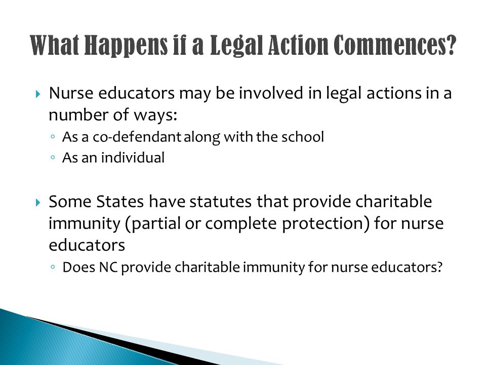 Nurse educators may be involved in legal actions in a number of ways: As a co-defendant along with the school As an individual Some States have statutes that provide charitable immunity (partial or complete protection) for nurse educators Does NC provide charitable immunity for nurse educators?