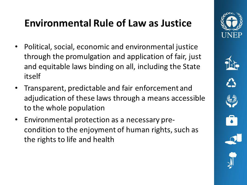 Environmental Rule of Law as Justice Political, social, economic and environmental justice through the promulgation and application of fair, just and