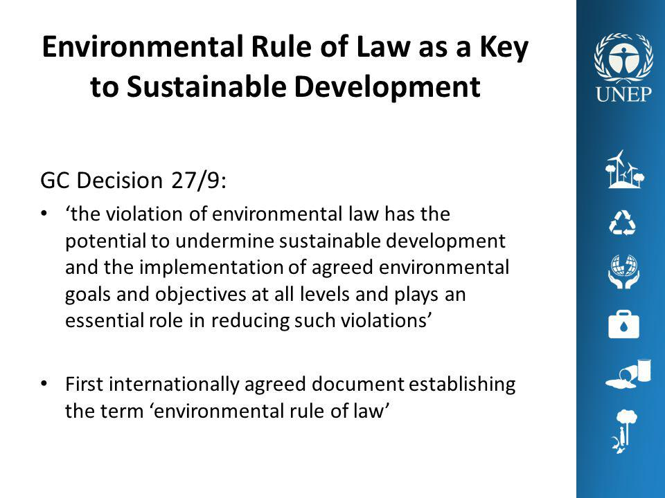Environmental Rule of Law as a Key to Sustainable Development GC Decision 27/9: the violation of environmental law has the potential to undermine sustainable development and the implementation of agreed environmental goals and objectives at all levels and plays an essential role in reducing such violations First internationally agreed document establishing the term environmental rule of law