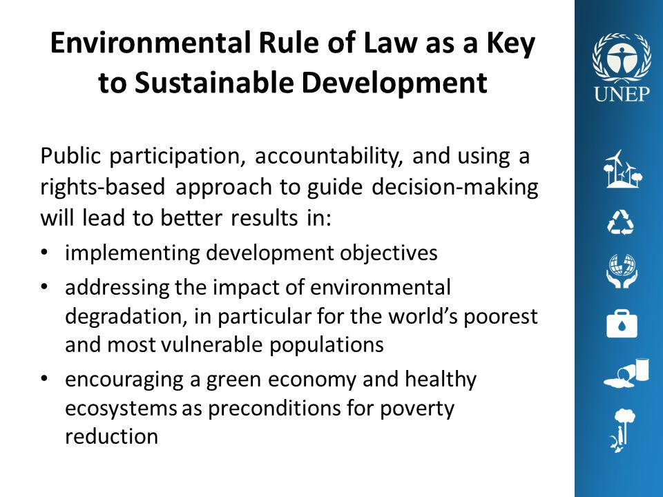 Environmental Rule of Law as Justice Political, social, economic and environmental justice through the promulgation and application of fair, just and equitable laws binding on all, including the State itself Transparent, predictable and fair enforcement and adjudication of these laws through a means accessible to the whole population Environmental protection as a necessary pre- condition to the enjoyment of human rights, such as the rights to life and health