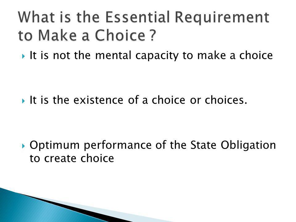 It is not the mental capacity to make a choice It is the existence of a choice or choices. Optimum performance of the State Obligation to create choic