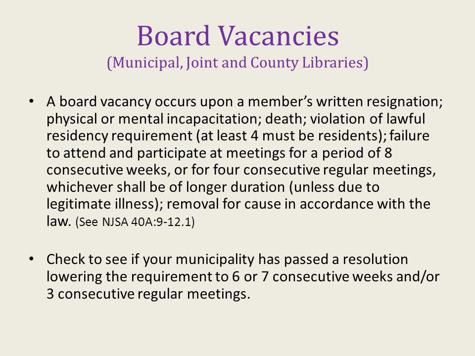 Board Vacancies (Municipal, Joint and County Libraries) A board vacancy occurs upon a members written resignation; physical or mental incapacitation; death; violation of lawful residency requirement (at least 4 must be residents); failure to attend and participate at meetings for a period of 8 consecutive weeks, or for four consecutive regular meetings, whichever shall be of longer duration (unless due to legitimate illness); removal for cause in accordance with the law.