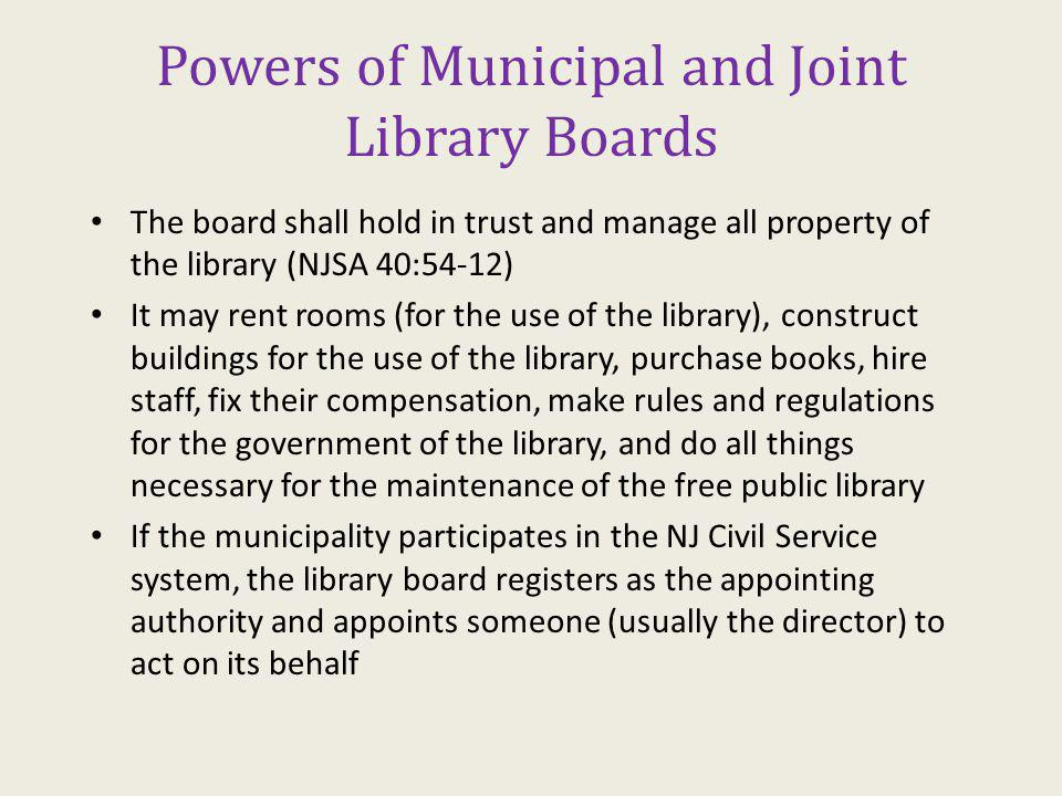Powers of Municipal and Joint Library Boards The board shall hold in trust and manage all property of the library (NJSA 40:54-12) It may rent rooms (for the use of the library), construct buildings for the use of the library, purchase books, hire staff, fix their compensation, make rules and regulations for the government of the library, and do all things necessary for the maintenance of the free public library If the municipality participates in the NJ Civil Service system, the library board registers as the appointing authority and appoints someone (usually the director) to act on its behalf