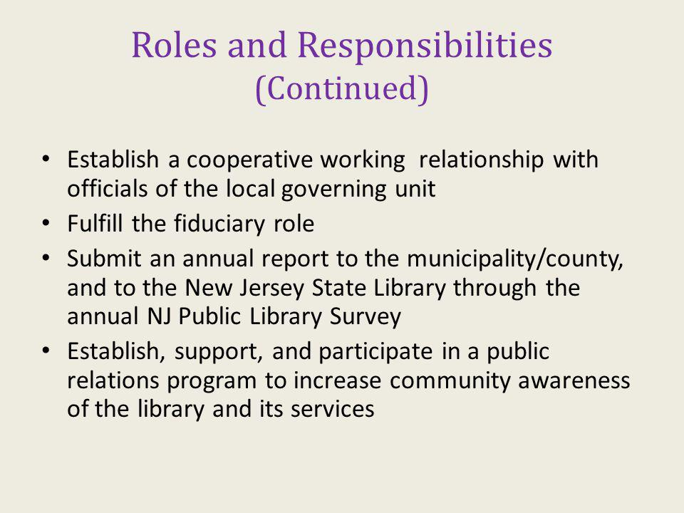 Roles and Responsibilities (Continued) Establish a cooperative working relationship with officials of the local governing unit Fulfill the fiduciary role Submit an annual report to the municipality/county, and to the New Jersey State Library through the annual NJ Public Library Survey Establish, support, and participate in a public relations program to increase community awareness of the library and its services