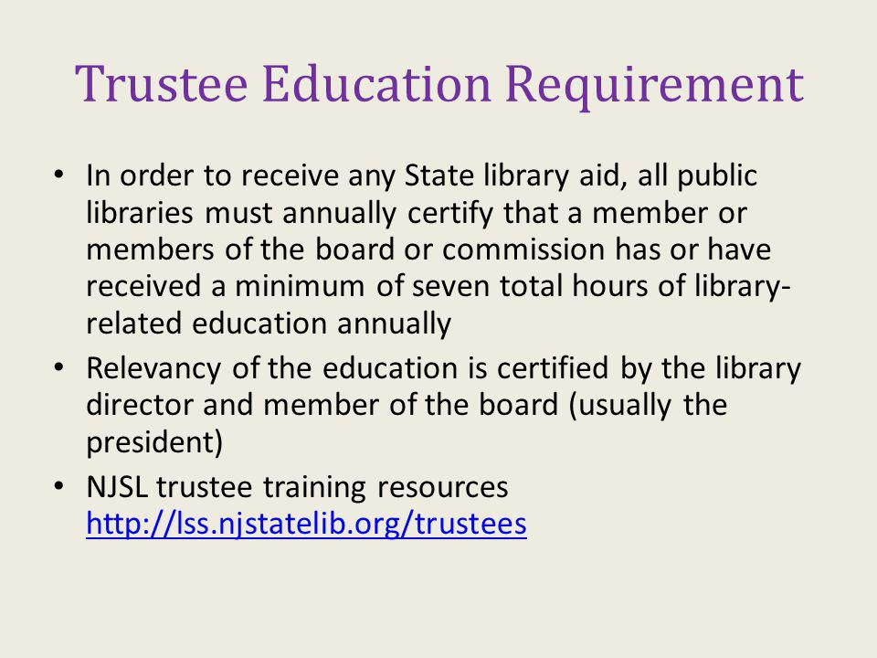 Trustee Education Requirement In order to receive any State library aid, all public libraries must annually certify that a member or members of the board or commission has or have received a minimum of seven total hours of library- related education annually Relevancy of the education is certified by the library director and member of the board (usually the president) NJSL trustee training resources http://lss.njstatelib.org/trustees http://lss.njstatelib.org/trustees