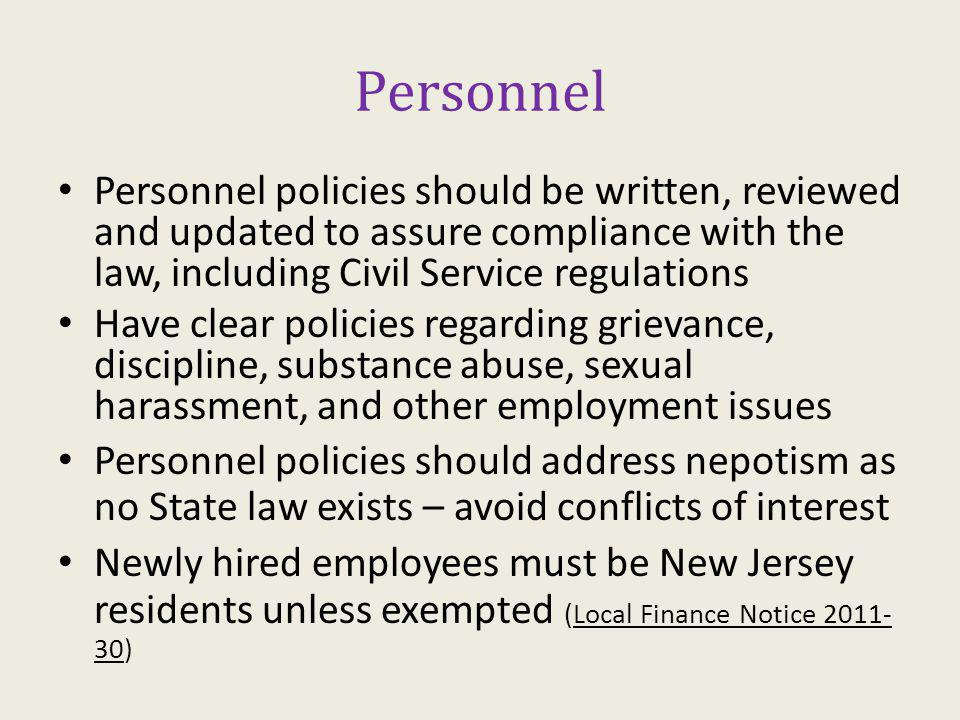 Personnel Personnel policies should be written, reviewed and updated to assure compliance with the law, including Civil Service regulations Have clear policies regarding grievance, discipline, substance abuse, sexual harassment, and other employment issues Personnel policies should address nepotism as no State law exists – avoid conflicts of interest Newly hired employees must be New Jersey residents unless exempted (Local Finance Notice 2011- 30)