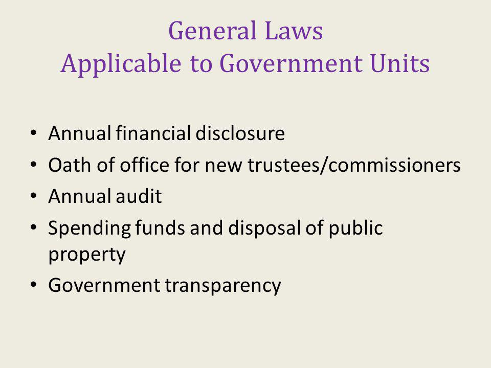 General Laws Applicable to Government Units Annual financial disclosure Oath of office for new trustees/commissioners Annual audit Spending funds and disposal of public property Government transparency