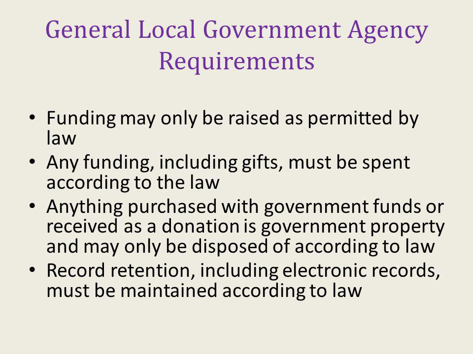 General Local Government Agency Requirements Funding may only be raised as permitted by law Any funding, including gifts, must be spent according to the law Anything purchased with government funds or received as a donation is government property and may only be disposed of according to law Record retention, including electronic records, must be maintained according to law