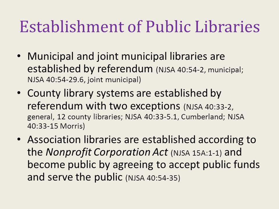 Establishment of Public Libraries Municipal and joint municipal libraries are established by referendum (NJSA 40:54-2, municipal; NJSA 40:54-29.6, joint municipal) County library systems are established by referendum with two exceptions (NJSA 40:33-2, general, 12 county libraries; NJSA 40:33-5.1, Cumberland; NJSA 40:33-15 Morris) Association libraries are established according to the Nonprofit Corporation Act (NJSA 15A:1-1) and become public by agreeing to accept public funds and serve the public (NJSA 40:54-35)