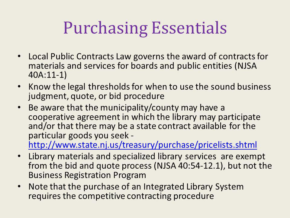 Purchasing Essentials Local Public Contracts Law governs the award of contracts for materials and services for boards and public entities (NJSA 40A:11-1) Know the legal thresholds for when to use the sound business judgment, quote, or bid procedure Be aware that the municipality/county may have a cooperative agreement in which the library may participate and/or that there may be a state contract available for the particular goods you seek - http://www.state.nj.us/treasury/purchase/pricelists.shtml http://www.state.nj.us/treasury/purchase/pricelists.shtml Library materials and specialized library services are exempt from the bid and quote process (NJSA 40:54-12.1), but not the Business Registration Program Note that the purchase of an Integrated Library System requires the competitive contracting procedure