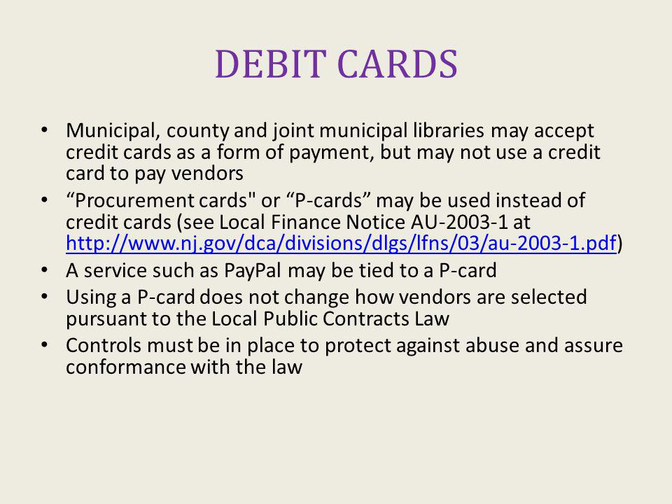 DEBIT CARDS Municipal, county and joint municipal libraries may accept credit cards as a form of payment, but may not use a credit card to pay vendors Procurement cards or P-cards may be used instead of credit cards (see Local Finance Notice AU-2003-1 at http://www.nj.gov/dca/divisions/dlgs/lfns/03/au-2003-1.pdf) http://www.nj.gov/dca/divisions/dlgs/lfns/03/au-2003-1.pdf A service such as PayPal may be tied to a P-card Using a P-card does not change how vendors are selected pursuant to the Local Public Contracts Law Controls must be in place to protect against abuse and assure conformance with the law