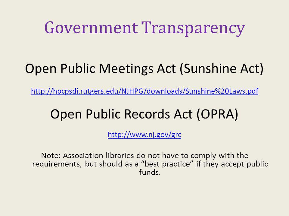 Government Transparency Open Public Meetings Act (Sunshine Act) http://hpcpsdi.rutgers.edu/NJHPG/downloads/Sunshine%20Laws.pdf Open Public Records Act (OPRA) http://www.nj.gov/grc Note: Association libraries do not have to comply with the requirements, but should as a best practice if they accept public funds.