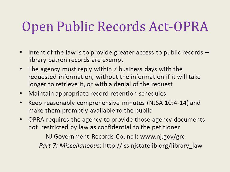 Open Public Records Act-OPRA Intent of the law is to provide greater access to public records – library patron records are exempt The agency must reply within 7 business days with the requested information, without the information if it will take longer to retrieve it, or with a denial of the request Maintain appropriate record retention schedules Keep reasonably comprehensive minutes (NJSA 10:4-14) and make them promptly available to the public OPRA requires the agency to provide those agency documents not restricted by law as confidential to the petitioner NJ Government Records Council: www.nj.gov/grc Part 7: Miscellaneous: http://lss.njstatelib.org/library_law