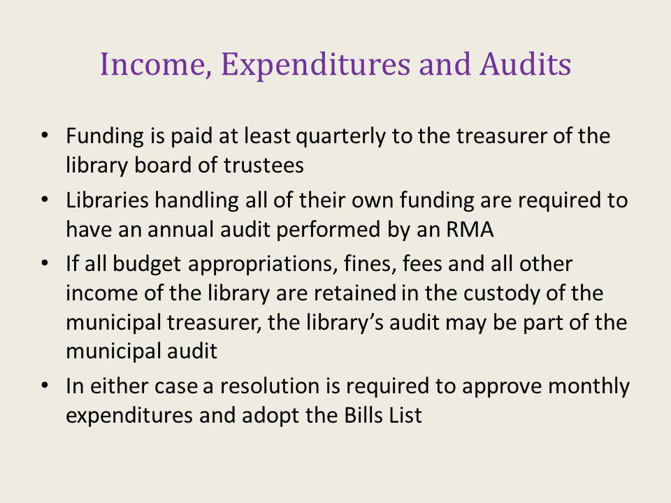 Income, Expenditures and Audits Funding is paid at least quarterly to the treasurer of the library board of trustees Libraries handling all of their own funding are required to have an annual audit performed by an RMA If all budget appropriations, fines, fees and all other income of the library are retained in the custody of the municipal treasurer, the librarys audit may be part of the municipal audit In either case a resolution is required to approve monthly expenditures and adopt the Bills List