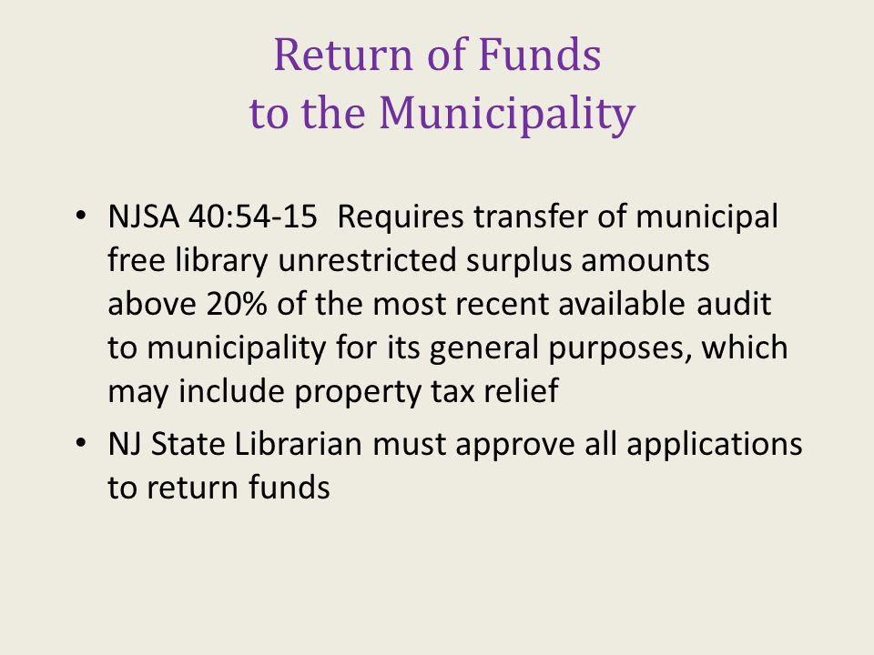 Return of Funds to the Municipality NJSA 40:54-15 Requires transfer of municipal free library unrestricted surplus amounts above 20% of the most recent available audit to municipality for its general purposes, which may include property tax relief NJ State Librarian must approve all applications to return funds