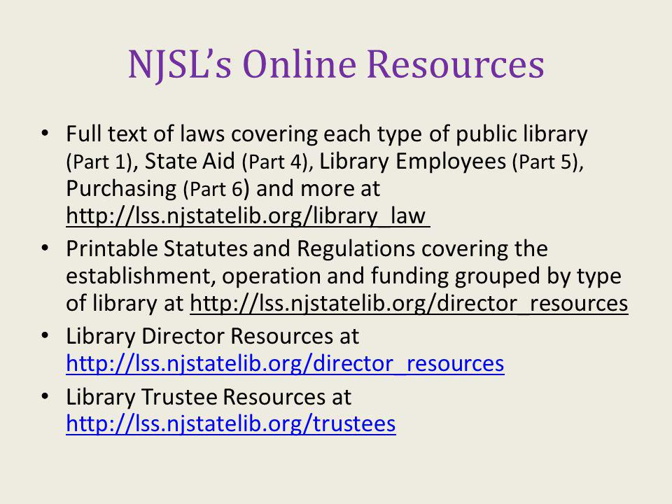 NJSLs Online Resources Full text of laws covering each type of public library (Part 1), State Aid (Part 4), Library Employees (Part 5), Purchasing (Part 6 ) and more at http://lss.njstatelib.org/library_law Printable Statutes and Regulations covering the establishment, operation and funding grouped by type of library at http://lss.njstatelib.org/director_resources Library Director Resources at http://lss.njstatelib.org/director_resources http://lss.njstatelib.org/director_resources Library Trustee Resources at http://lss.njstatelib.org/trustees http://lss.njstatelib.org/trustees