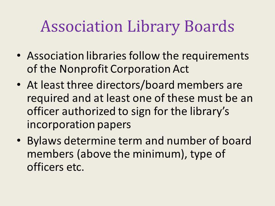 Association Library Boards Association libraries follow the requirements of the Nonprofit Corporation Act At least three directors/board members are required and at least one of these must be an officer authorized to sign for the librarys incorporation papers Bylaws determine term and number of board members (above the minimum), type of officers etc.