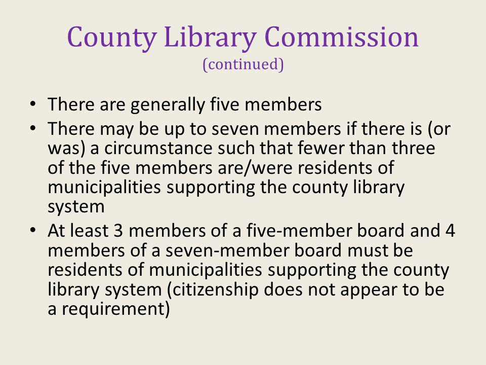 County Library Commission (continued) There are generally five members There may be up to seven members if there is (or was) a circumstance such that fewer than three of the five members are/were residents of municipalities supporting the county library system At least 3 members of a five-member board and 4 members of a seven-member board must be residents of municipalities supporting the county library system (citizenship does not appear to be a requirement)