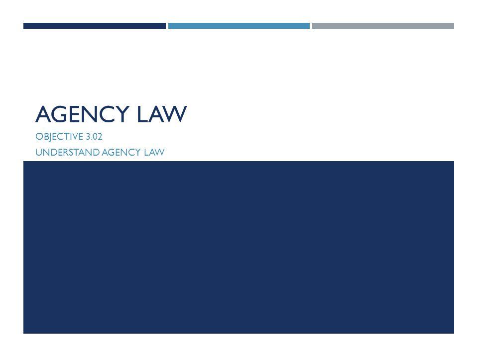 AGENCY LAW OBJECTIVE 3.02 UNDERSTAND AGENCY LAW